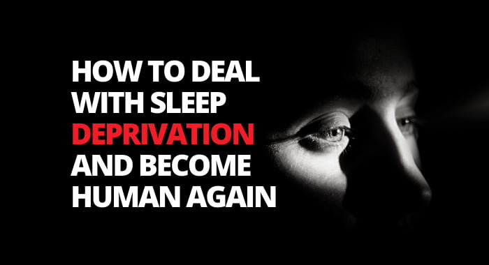 How To Deal With Sleep Deprivation And Become Human Again